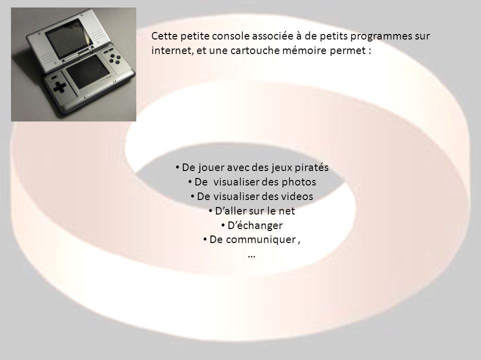 Cette petite console associée à de petits programmes sur internet, et une cartouche mémoire permet : De jouer avec des jeux piratés De visualiser des photos De visualiser des videos Daller sur le net Déchanger De communiquer, …