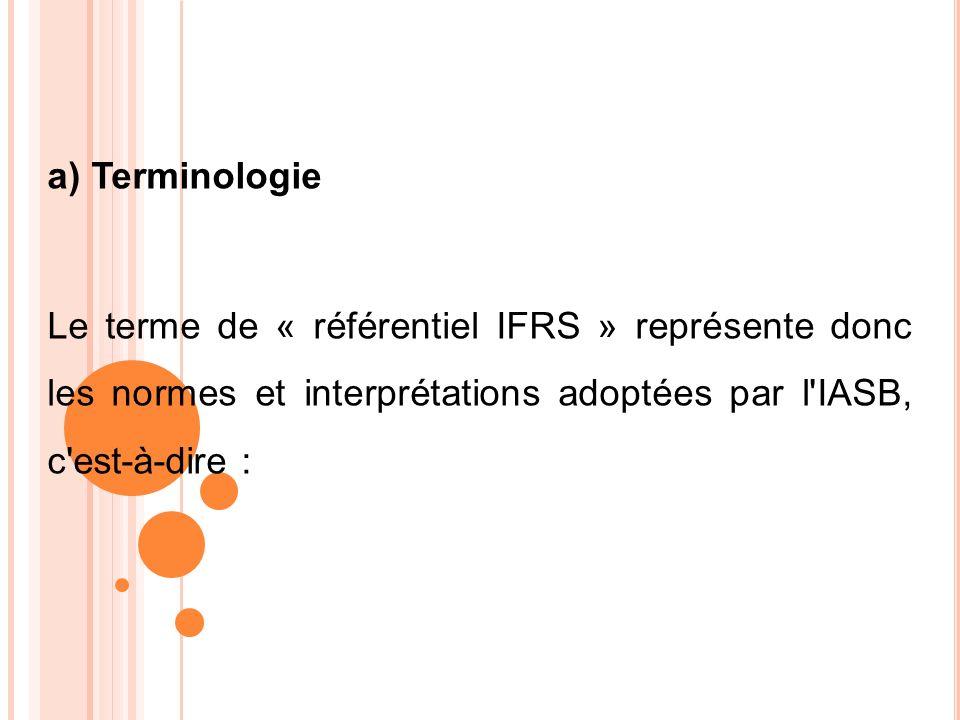 a) Terminologie Le terme de « référentiel IFRS » représente donc les normes et interprétations adoptées par l'IASB, c'est-à-dire :