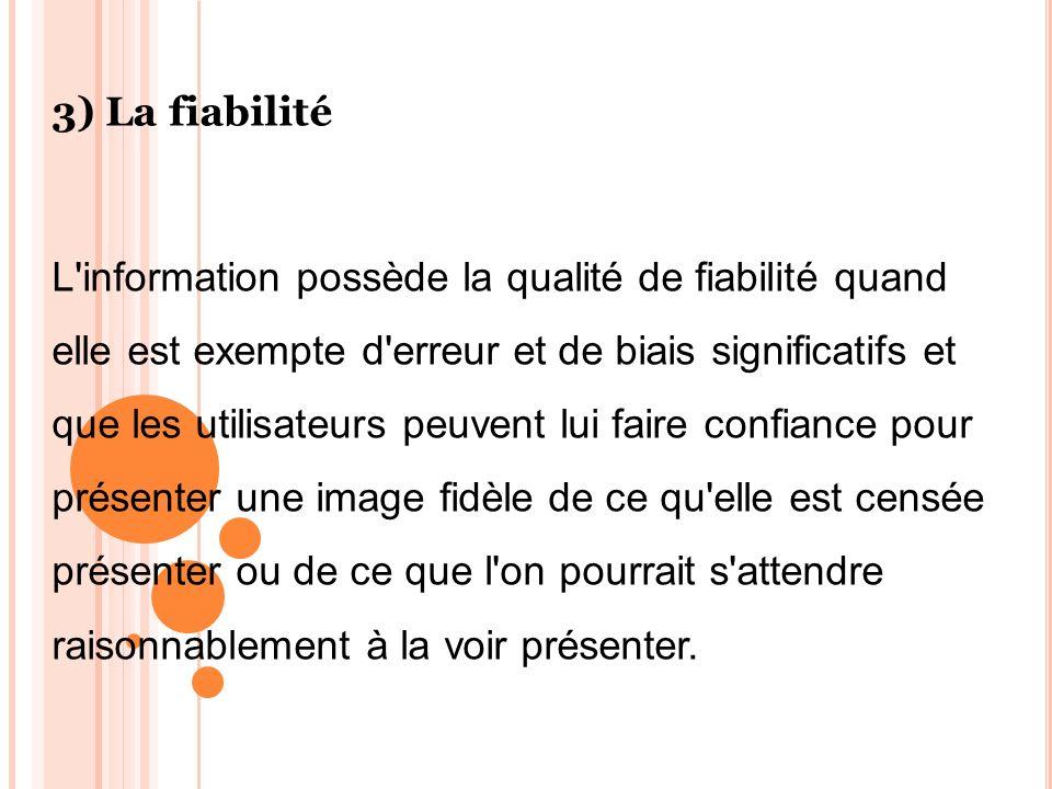 3) La fiabilité L'information possède la qualité de fiabilité quand elle est exempte d'erreur et de biais significatifs et que les utilisateurs peuven