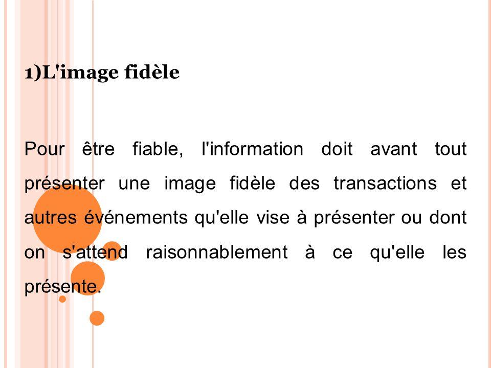 1)L'image fidèle Pour être fiable, l'information doit avant tout présenter une image fidèle des transactions et autres événements qu'elle vise à prése