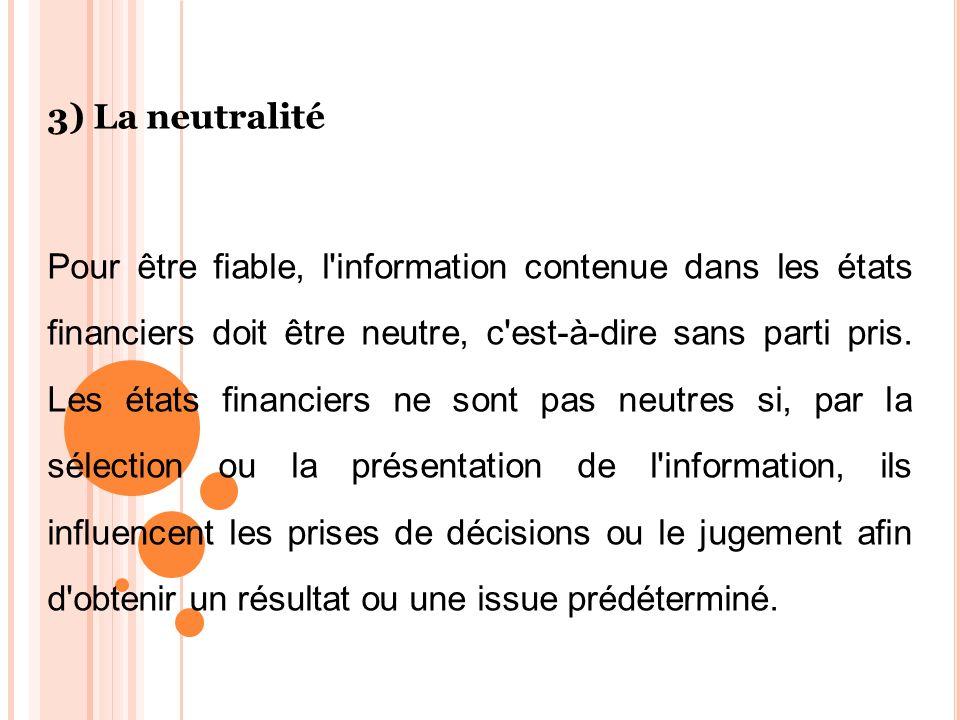 3) La neutralité Pour être fiable, l'information contenue dans les états financiers doit être neutre, c'est-à-dire sans parti pris. Les états financie