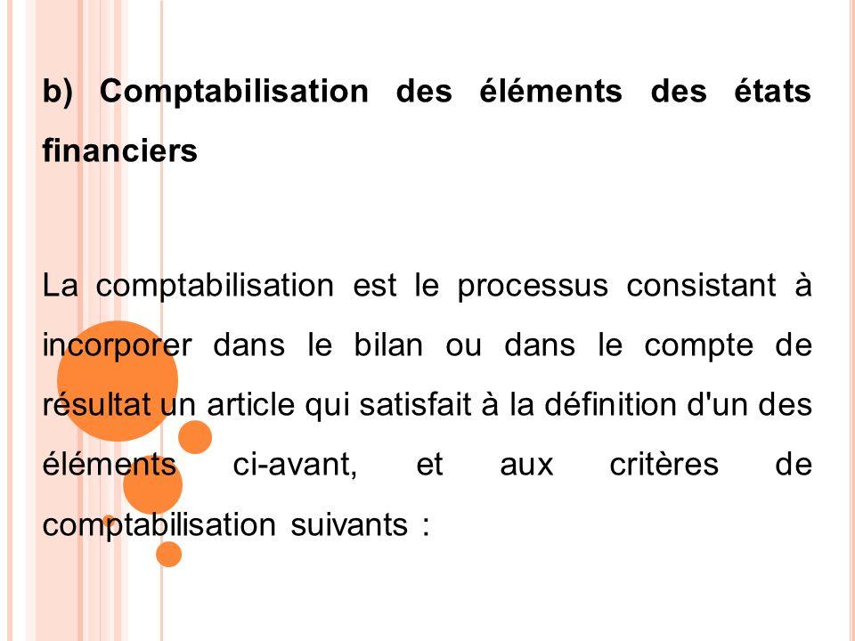 b) Comptabilisation des éléments des états financiers La comptabilisation est le processus consistant à incorporer dans le bilan ou dans le compte de