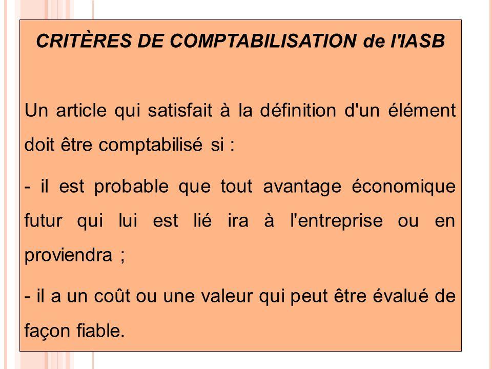 CRITÈRES DE COMPTABILISATION de l'IASB Un article qui satisfait à la définition d'un élément doit être comptabilisé si : - il est probable que tout av
