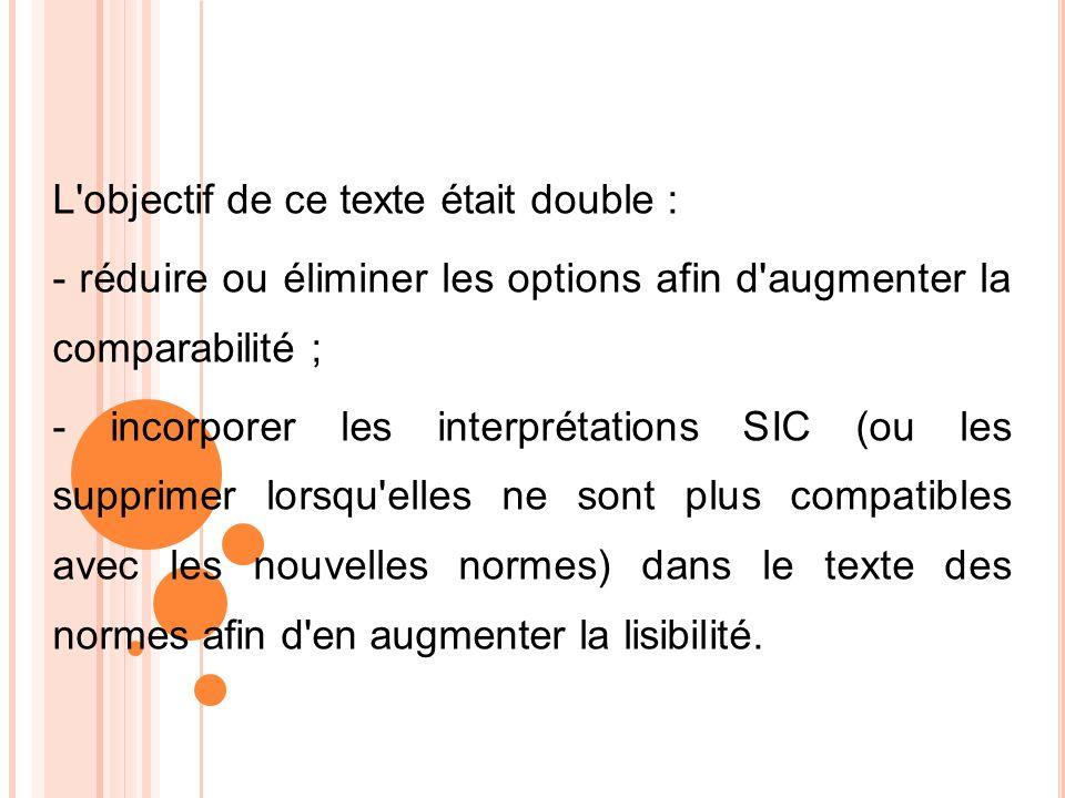 L'objectif de ce texte était double : - réduire ou éliminer les options afin d'augmenter la comparabilité ; - incorporer les interprétations SIC (ou l
