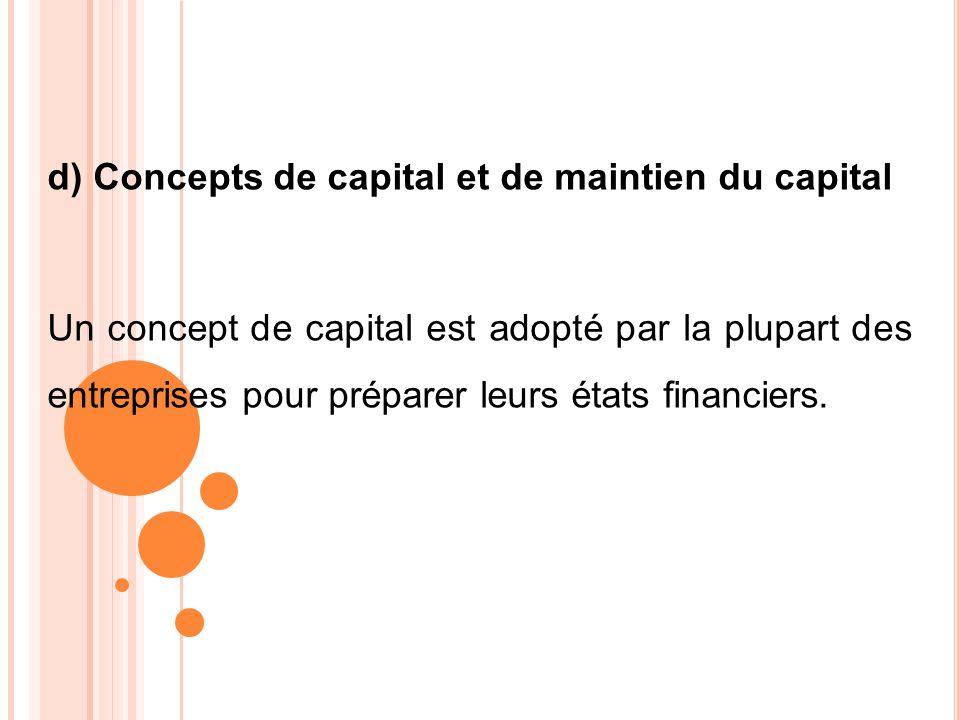 d) Concepts de capital et de maintien du capital Un concept de capital est adopté par la plupart des entreprises pour préparer leurs états financiers.