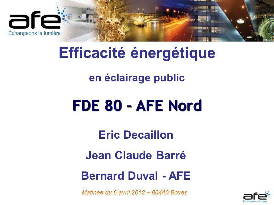 Efficacité énergétique en éclairage public FDE 80 – AFE Nord Eric Decaillon Jean Claude Barré Bernard Duval - AFE Matinée du 6 avril 2012 – 80440 Bove