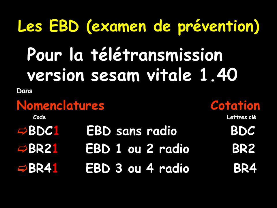 Les EBD (examen de prévention) Pour la télétransmission version sesam vitale 1.40 Dans Nomenclatures Cotation Code Lettres clé BDC1 EBD sans radio BDC