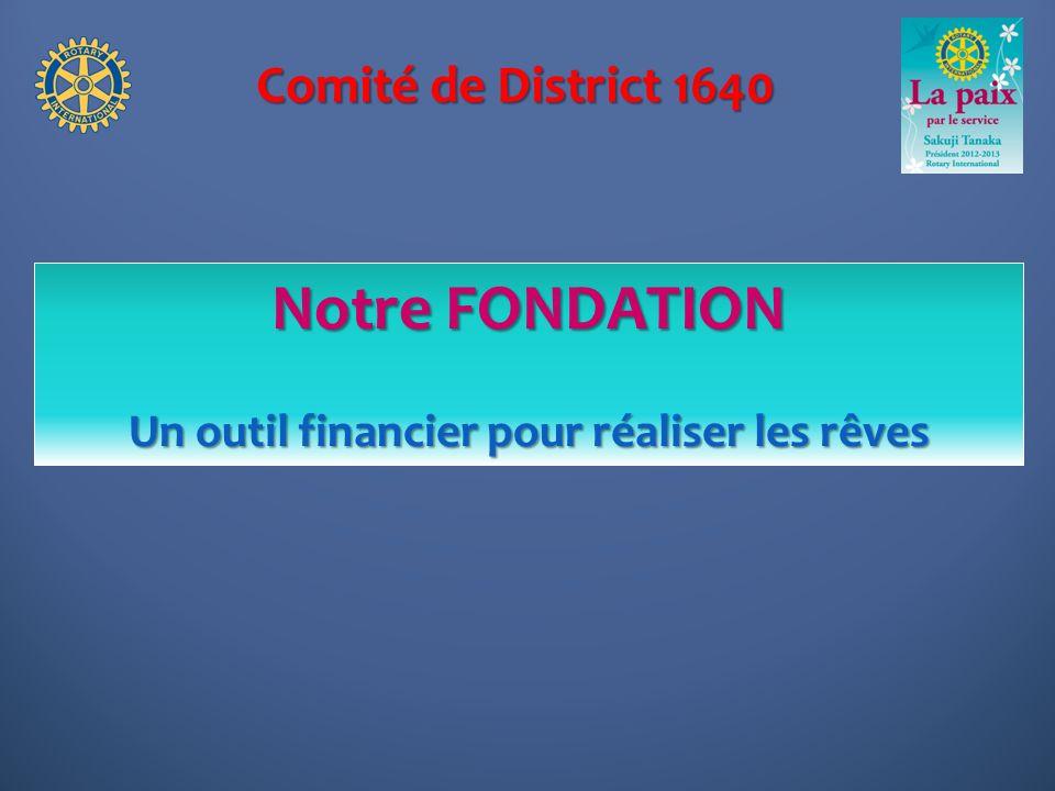 Comité de District 1640 Notre FONDATION Un outil financier pour réaliser les rêves