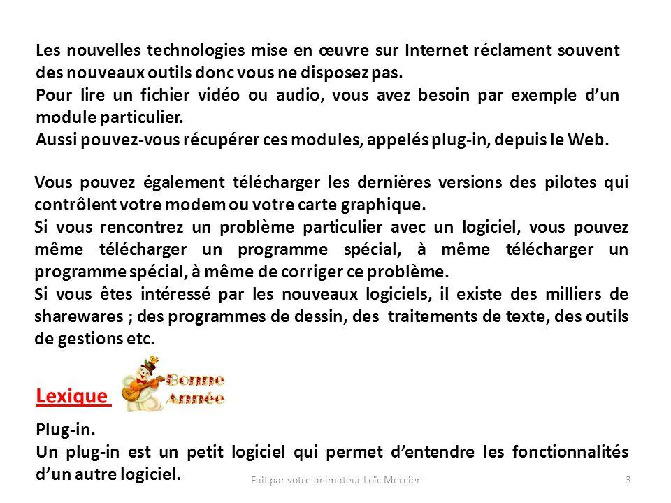Fait par votre animateur Loïc Mercier3 Les nouvelles technologies mise en œuvre sur Internet réclament souvent des nouveaux outils donc vous ne disposez pas.