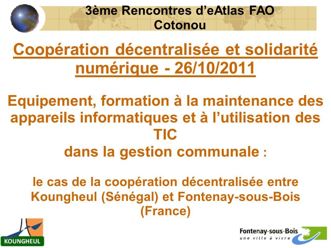 Coopération décentralisée et solidarité numérique - 26/10/2011 Equipement, formation à la maintenance des appareils informatiques et à lutilisation des TIC dans la gestion communale : le cas de la coopération décentralisée entre Koungheul (Sénégal) et Fontenay-sous-Bois (France) 3ème Rencontres deAtlas FAO Cotonou