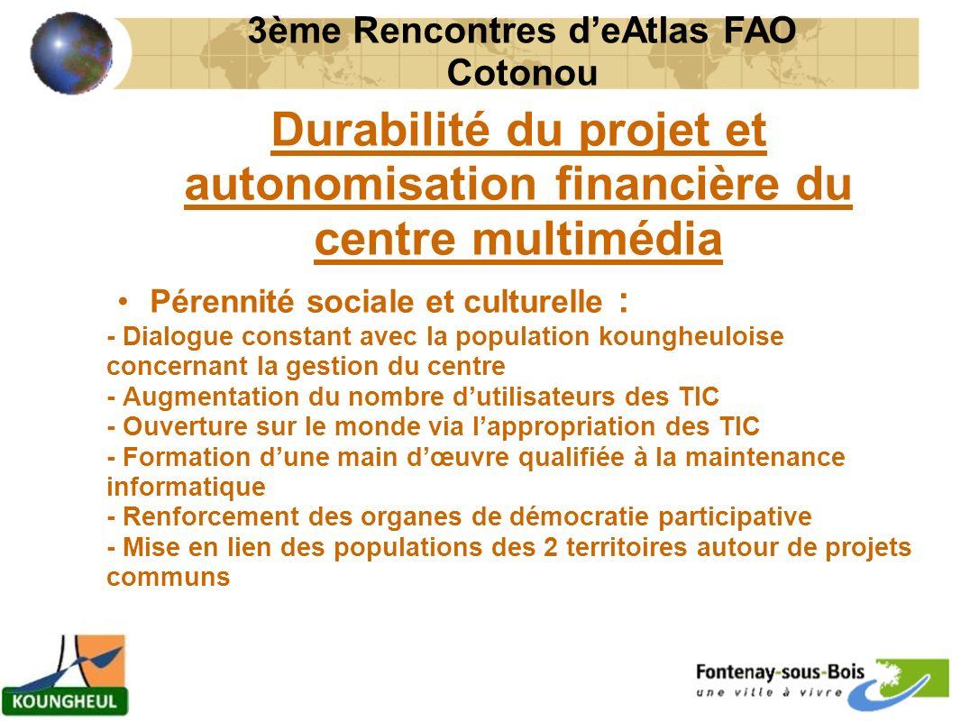 Durabilité du projet et autonomisation financière du centre multimédia Pérennité sociale et culturelle : - Dialogue constant avec la population koungheuloise concernant la gestion du centre - Augmentation du nombre dutilisateurs des TIC - Ouverture sur le monde via lappropriation des TIC - Formation dune main dœuvre qualifiée à la maintenance informatique - Renforcement des organes de démocratie participative - Mise en lien des populations des 2 territoires autour de projets communs 3ème Rencontres deAtlas FAO Cotonou