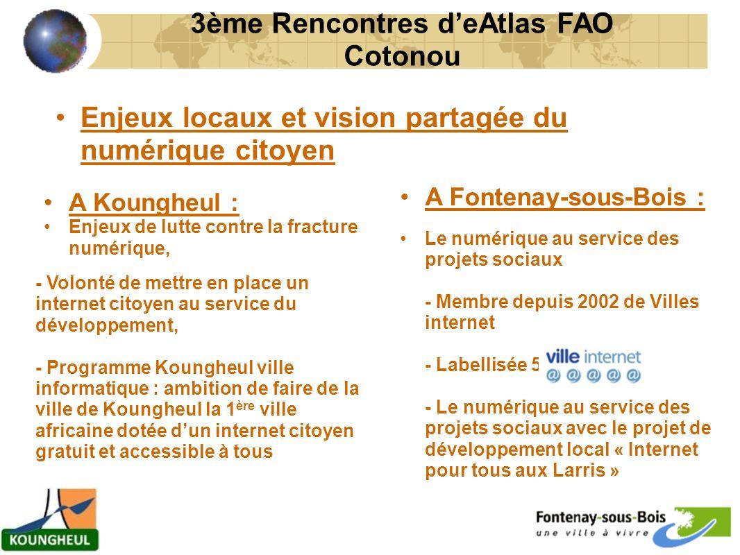 Enjeux locaux et vision partagée du numérique citoyen 3ème Rencontres deAtlas FAO Cotonou A Koungheul : Enjeux de lutte contre la fracture numérique, - Volonté de mettre en place un internet citoyen au service du développement, - Programme Koungheul ville informatique : ambition de faire de la ville de Koungheul la 1 ère ville africaine dotée dun internet citoyen gratuit et accessible à tous A Fontenay-sous-Bois : Le numérique au service des projets sociaux - Membre depuis 2002 de Villes internet - Labellisée 5 @ - Le numérique au service des projets sociaux avec le projet de développement local « Internet pour tous aux Larris »
