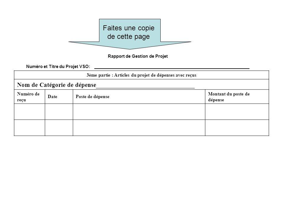 Faites une copie de cette page Rapport de Gestion de Projet Numéro et Titre du Projet VSO: _________________________________________________________________ 3ème partie : Articles du projet de dépenses avec reçus Nom de Catégorie de dépense_______________________________ Numéro de reçu DatePoste de dépense Montant du poste de dépense
