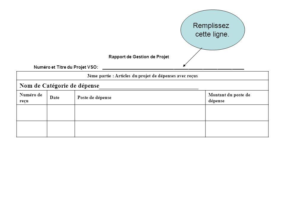 Rapport de Gestion de Projet Numéro et Titre du Projet VSO: ___________________________________________________________ 3ème partie : Articles du projet de dépenses avec reçus Nom de Catégorie de dépense_______________________________ Numéro de reçu DatePoste de dépense Montant du poste de dépense Remplissez cette ligne.