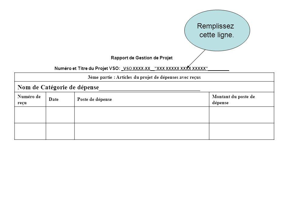 Rapport de Gestion de Projet Numéro et Titre du Projet VSO: _VSO XXXX-XX__XXX XXXXX XXXX XXXXX__________ 3ème partie : Articles du projet de dépenses avec reçus Nom de Catégorie de dépense_______________________________ Numéro de reçu DatePoste de dépense Montant du poste de dépense Remplissez cette ligne.