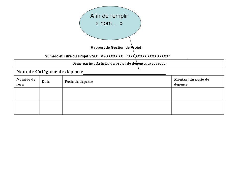 Rapport de Gestion de Projet Numéro et Titre du Projet VSO: _VSO XXXX-XX__XXX XXXXX XXXX XXXXX__________ 3ème partie : Articles du projet de dépenses avec reçus Nom de Catégorie de dépense_______________________________ Numéro de reçu DatePoste de dépense Montant du poste de dépense Afin de remplir « nom… »
