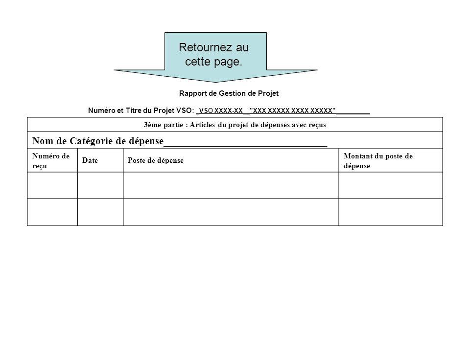 Rapport de Gestion de Projet Numéro et Titre du Projet VSO: _VSO XXXX-XX__XXX XXXXX XXXX XXXXX__________ 3ème partie : Articles du projet de dépenses avec reçus Nom de Catégorie de dépense_______________________________ Numéro de reçu DatePoste de dépense Montant du poste de dépense Retournez au cette page.