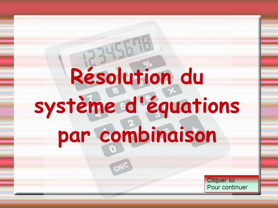 Résolution du système d'équations par combinaison Cliquer ici Pour continuer Cliquer ici Pour continuer