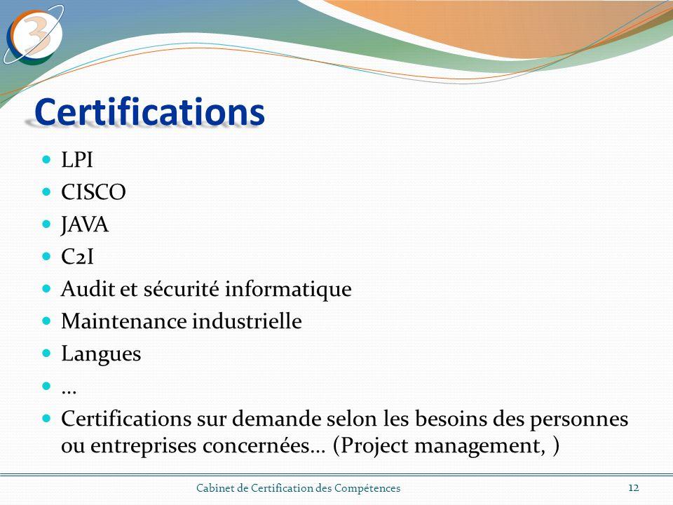 Certifications LPI CISCO JAVA C2I Audit et sécurité informatique Maintenance industrielle Langues … Certifications sur demande selon les besoins des personnes ou entreprises concernées… (Project management, ) 12 Cabinet de Certification des Compétences