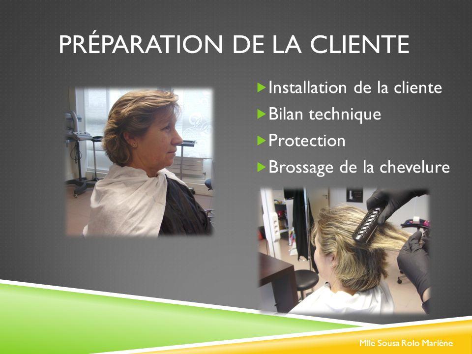 PRÉPARATION DE LA CLIENTE Installation de la cliente Bilan technique Protection Brossage de la chevelure Mlle Sousa Rolo Marlène