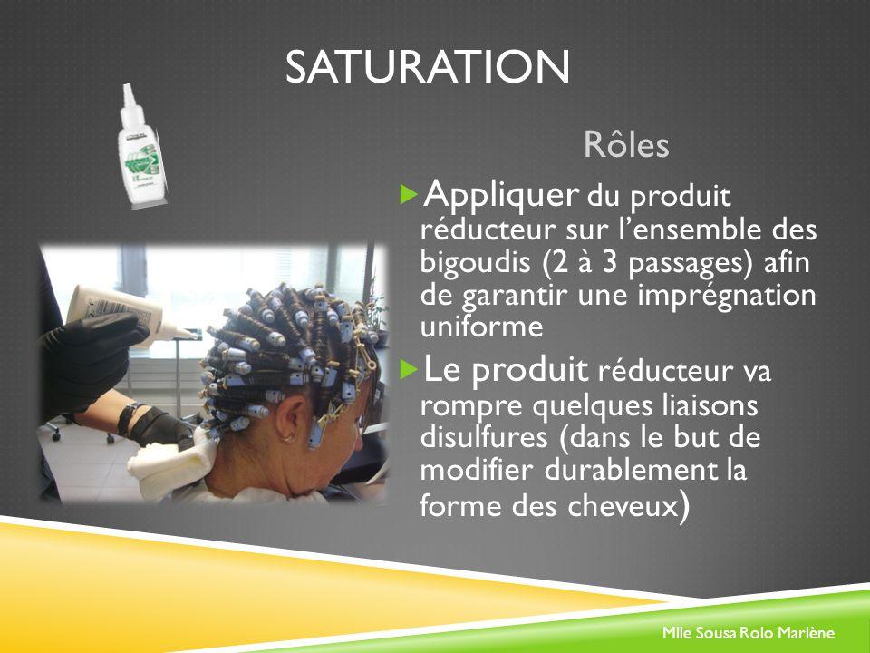 SATURATION Rôles Appliquer du produit réducteur sur lensemble des bigoudis (2 à 3 passages) afin de garantir une imprégnation uniforme Le produit réducteur va rompre quelques liaisons disulfures (dans le but de modifier durablement la forme des cheveux ) Mlle Sousa Rolo Marlène