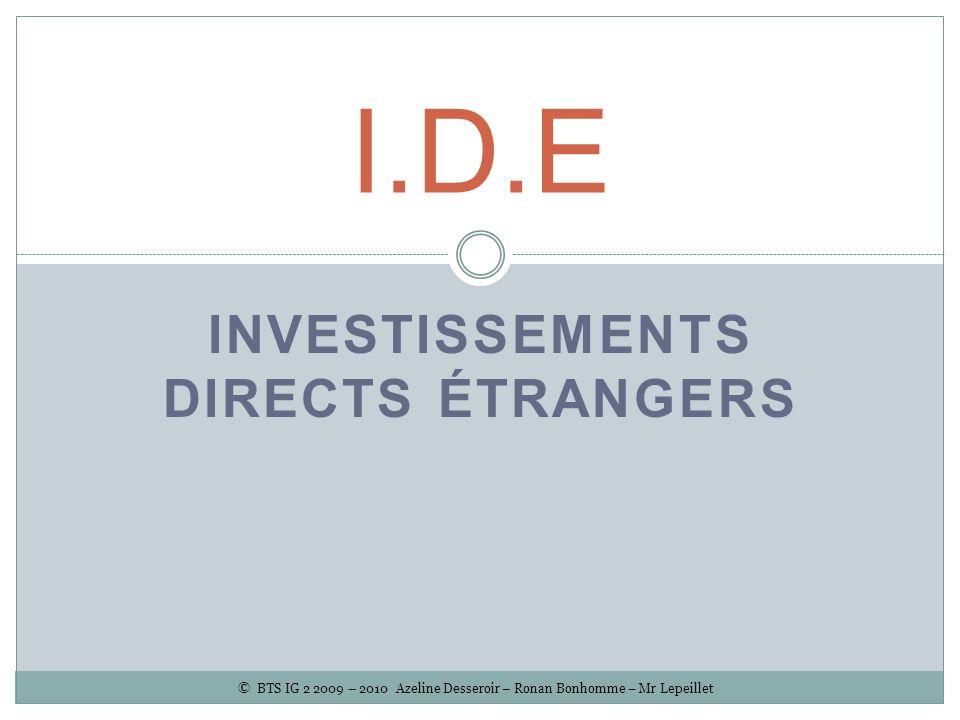 INVESTISSEMENTS DIRECTS ÉTRANGERS I.D.E © BTS IG 2 2009 – 2010 Azeline Desseroir – Ronan Bonhomme – Mr Lepeillet