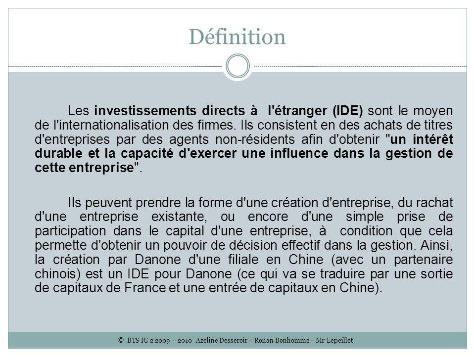 Définition Les investissements directs à l'étranger (IDE) sont le moyen de l'internationalisation des firmes. Ils consistent en des achats de titres d