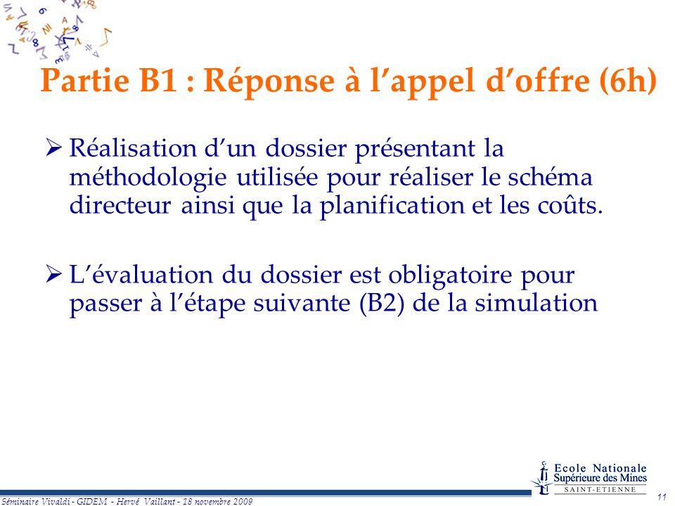 11 Séminaire Vivaldi - GIDEM - Hervé Vaillant - 18 novembre 2009 Partie B1 : Réponse à lappel doffre (6h) Réalisation dun dossier présentant la méthodologie utilisée pour réaliser le schéma directeur ainsi que la planification et les coûts.