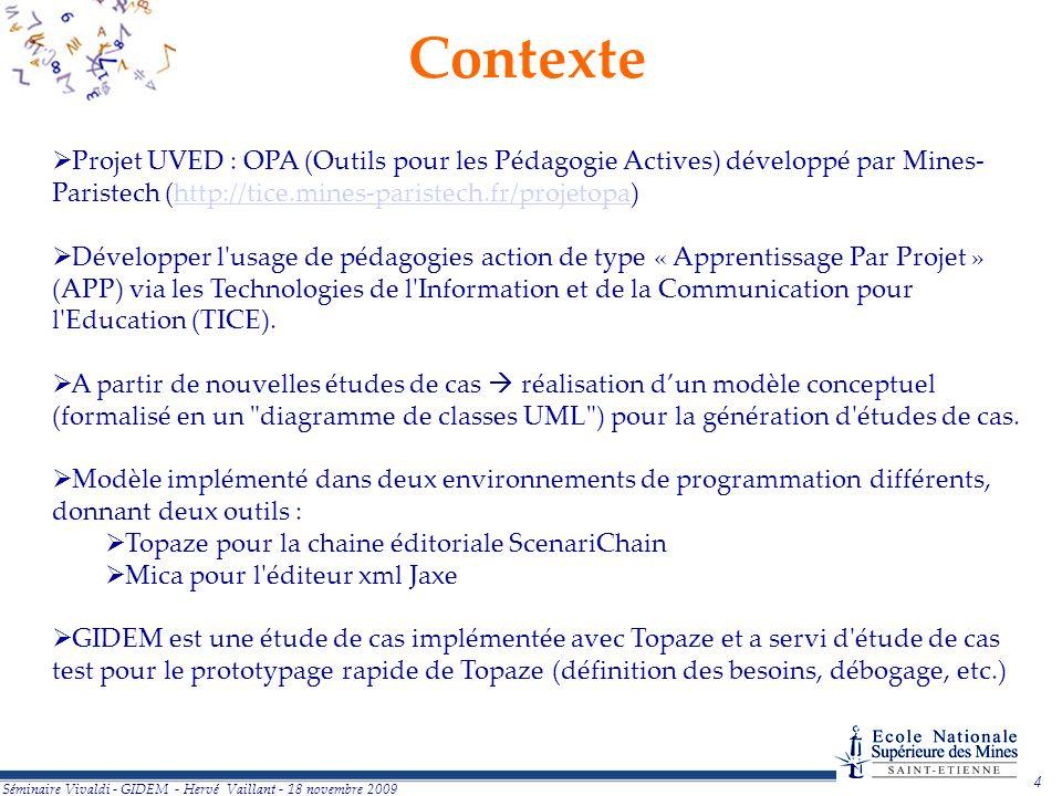 4 Séminaire Vivaldi - GIDEM - Hervé Vaillant - 18 novembre 2009 Contexte Projet UVED : OPA (Outils pour les Pédagogie Actives) développé par Mines- Paristech (http://tice.mines-paristech.fr/projetopa)http://tice.mines-paristech.fr/projetopa Développer l usage de pédagogies action de type « Apprentissage Par Projet » (APP) via les Technologies de l Information et de la Communication pour l Education (TICE).