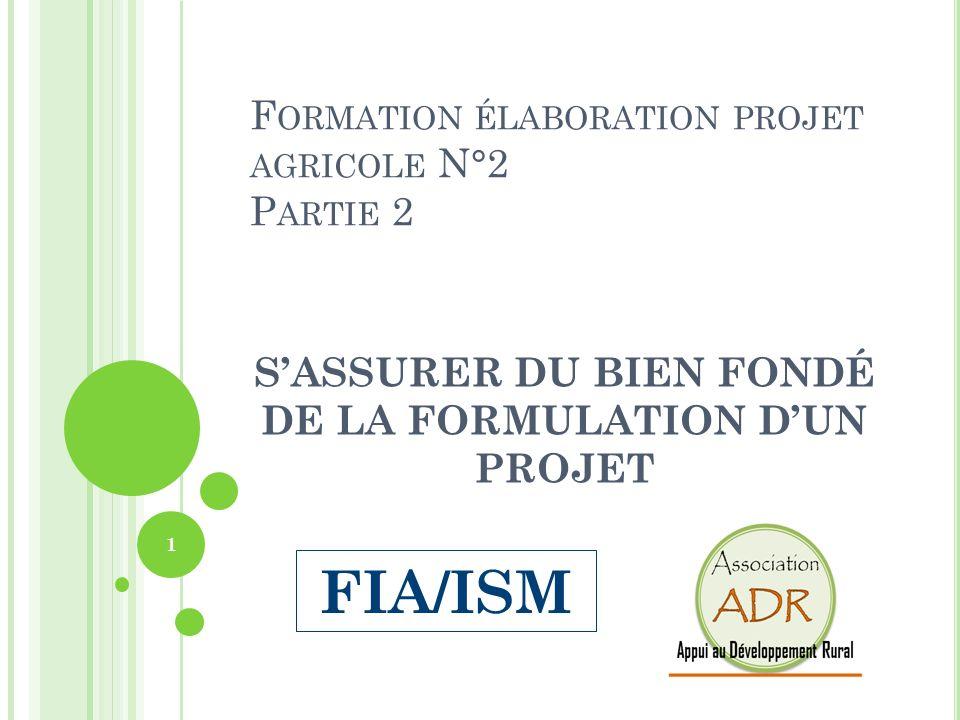 F ORMATION ÉLABORATION PROJET AGRICOLE N°2 P ARTIE 2 SASSURER DU BIEN FONDÉ DE LA FORMULATION DUN PROJET 1 FIA/ISM