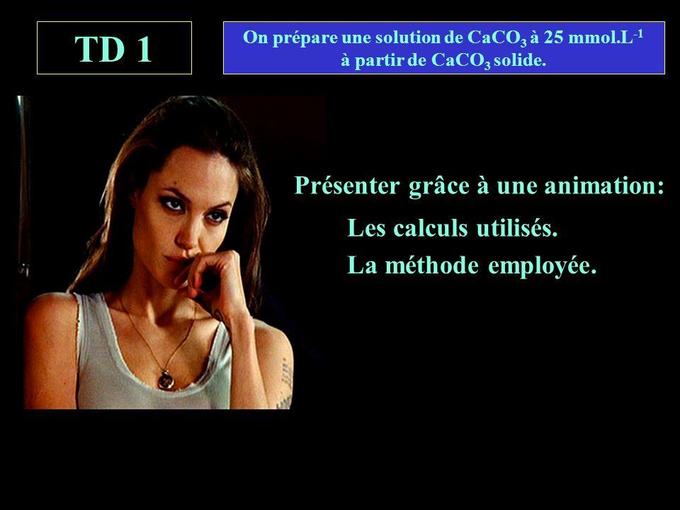 TD 1 Présenter grâce à une animation: On prépare une solution de CaCO 3 à 25 mmol.L -1 à partir de CaCO 3 solide.