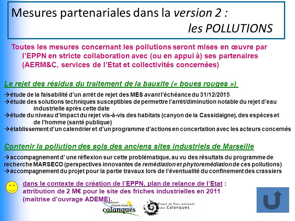 Mesures partenariales dans la version 2 : les POLLUTIONS Toutes les mesures concernant les pollutions seront mises en œuvre par lEPPN en stricte collaboration avec (ou en appui à) ses partenaires (AERM&C, services de lEtat et collectivités concernées) Le rejet des résidus du traitement de la bauxite (« boues rouges ») Contenir la pollution des sols des anciens sites industriels de Marseille étude de la faisabilité dun arrêt de rejet des MES avant léchéance du 31/12/2015 étude des solutions techniques susceptibles de permettre larrêt/diminution notable du rejet deau industrielle après cette date étude du niveau dimpact du rejet vis-à-vis des habitats (canyon de la Cassidaigne), des espèces et de lhomme (santé publique) établissement dun calendrier et dun programme dactions en concertation avec les acteurs concernés accompagnement d une réflexion sur cette problématique, au vu des résultats du programme de recherche MARSECO (perspectives innovantes de remédiation et phytoremédiation de ces pollutions) accompagnement du projet pour la partie travaux lors de léventualité du confinement des crassiers dans le contexte de création de lEPPN, plan de relance de lEtat : attribution de 2 M pour le site des friches industrielles en 2011 (maîtrise douvrage ADEME).