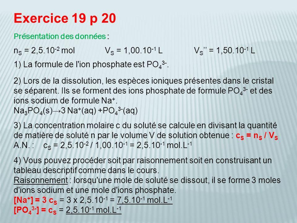 Construction simplifiée du tableau davancement [Na + ] = 3 n / V = 3 c S = 3 x 2,5.10 -1 = 7,5.10 -1 mol.L -1 [PO 4 3- ] = n / V = c S = 2,5.10 -1 mol.L -1 5) a - Le volume final de la nouvelle solution est Vs avec V S = V S + V S = 1,00.10 -1 + 1,50.10 -1 = 2,50.10 -1 L c S = n S / V S = 2,5.10 -2 / 2,5.10 -1 = 1,0.10 -1 mol.L -1 b - Le raisonnement ou le tableau descriptif est le même avec n à la place de n et nous obtenons comme nouvelles concentrations : [Na + ] = 3 c S = 3 x 1,0.10 -1 = 3,0.10 -1 mol.L -1 [PO 4 3- ] = c S = 1,0.10 -1 mol.L -1 Équation Na 3 PO 4 (s) 3 Na + (aq) + PO 4 3- (aq) E.I.