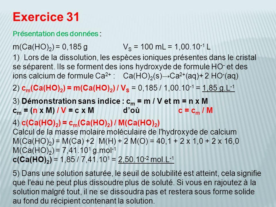 Exercice 36 Présentation des données : m(Na 2 CO 3 ) = 7,42 gV s = 250 mL = 2,50.10 -1 L Na 2 CO 3 (s)2 Na + (aq)+CO 3 2- (aq) Il se forme deux moles d ions sodium et une mole d ions carbonate lors de la dissolution d une mole de carbonate de sodium.