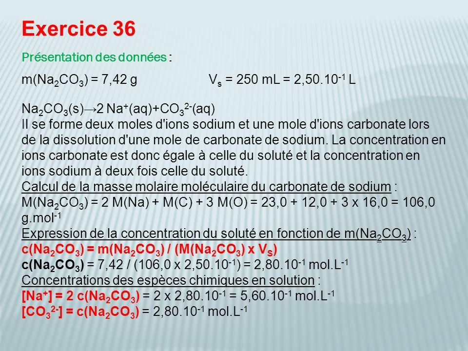 Exercice 36 Présentation des données : m(Na 2 CO 3 ) = 7,42 gV s = 250 mL = 2,50.10 -1 L Na 2 CO 3 (s)2 Na + (aq)+CO 3 2- (aq) Il se forme deux moles