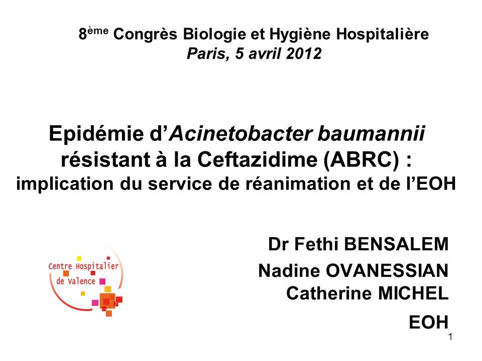 1 Epidémie dAcinetobacter baumannii résistant à la Ceftazidime (ABRC) : implication du service de réanimation et de lEOH Dr Fethi BENSALEM Nadine OVAN