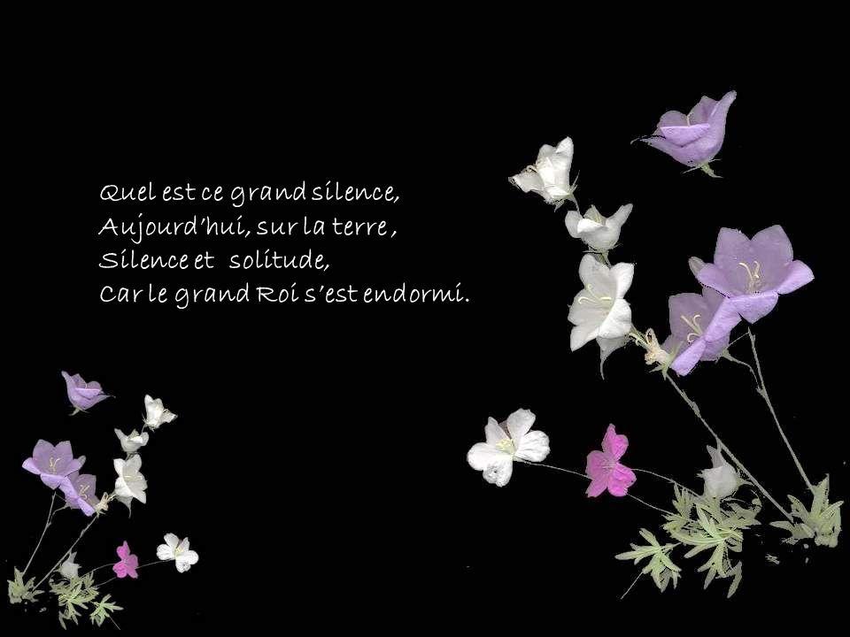 Quel est ce grand silence, Aujourdhui, sur la terre, Silence et solitude, Car le grand Roi sest endormi.