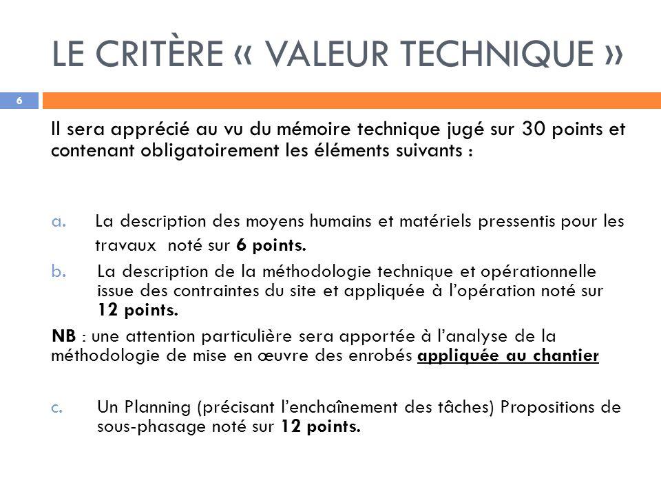 LE CRITÈRE « VALEUR TECHNIQUE » 6 Il sera apprécié au vu du mémoire technique jugé sur 30 points et contenant obligatoirement les éléments suivants : a.La description des moyens humains et matériels pressentis pour les travaux noté sur 6 points.