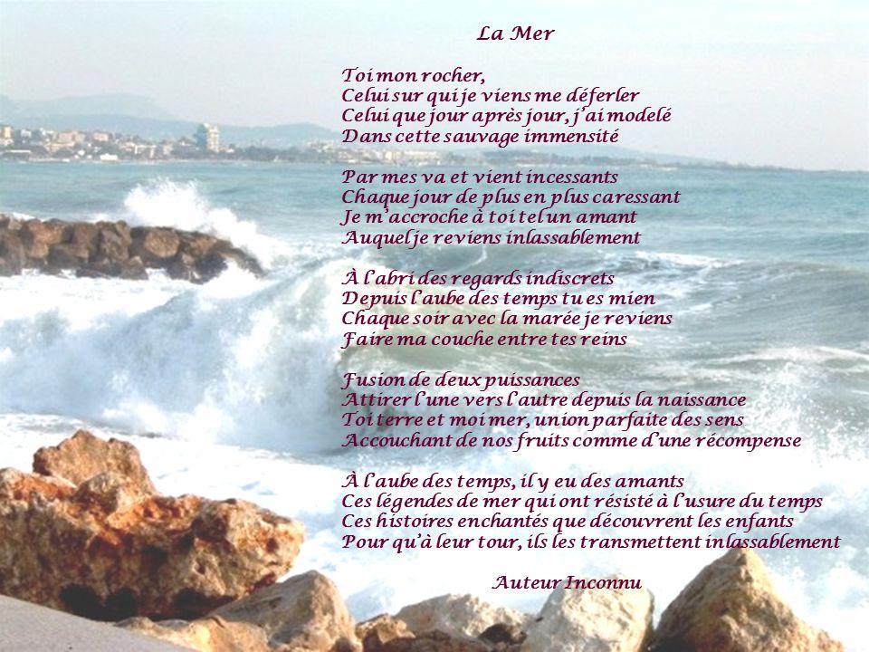 La Mer Toi mon rocher, Celui sur qui je viens me déferler Celui que jour après jour, jai modelé Dans cette sauvage immensité Par mes va et vient inces