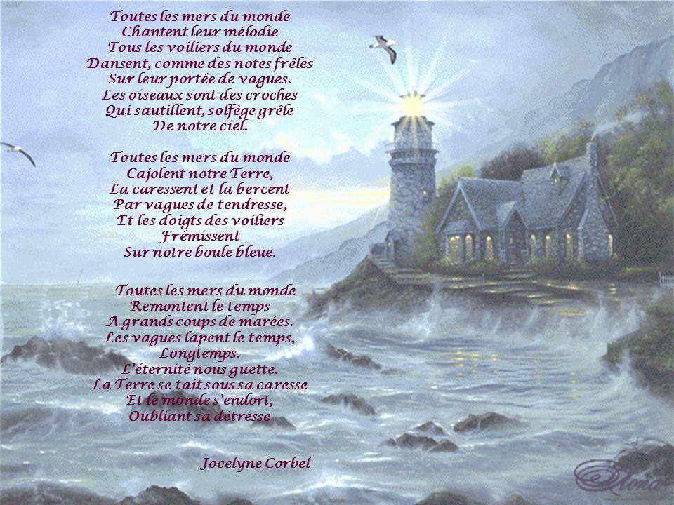 Toutes les mers du monde Chantent leur mélodie Tous les voiliers du monde Dansent, comme des notes frêles Sur leur portée de vagues. Les oiseaux sont