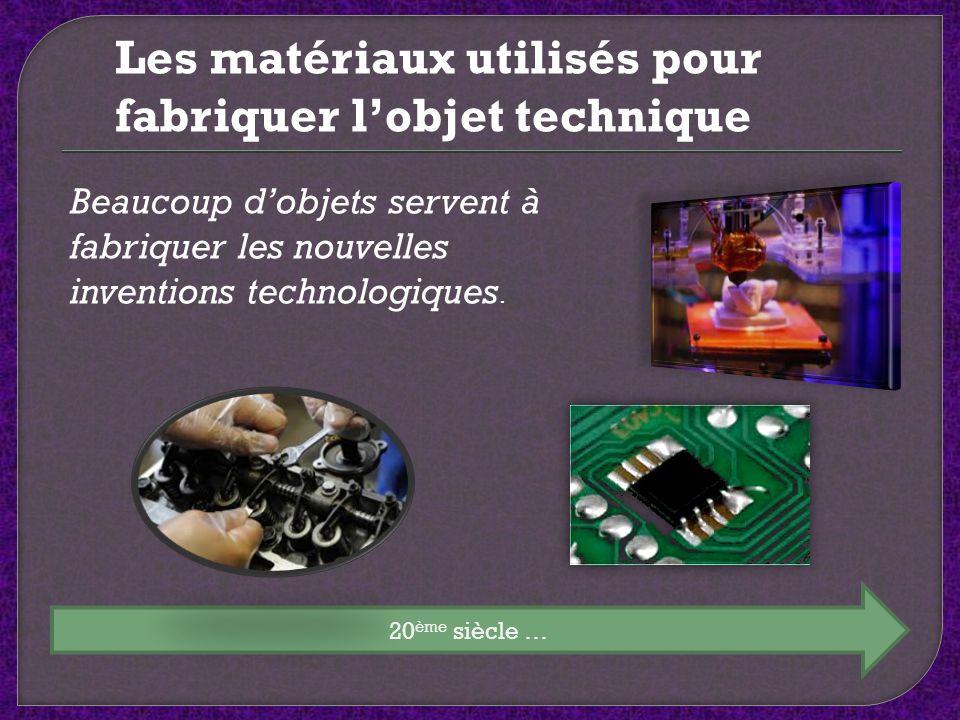 20 ème siècle … Les matériaux utilisés pour fabriquer lobjet technique Beaucoup dobjets servent à fabriquer les nouvelles inventions technologiques.