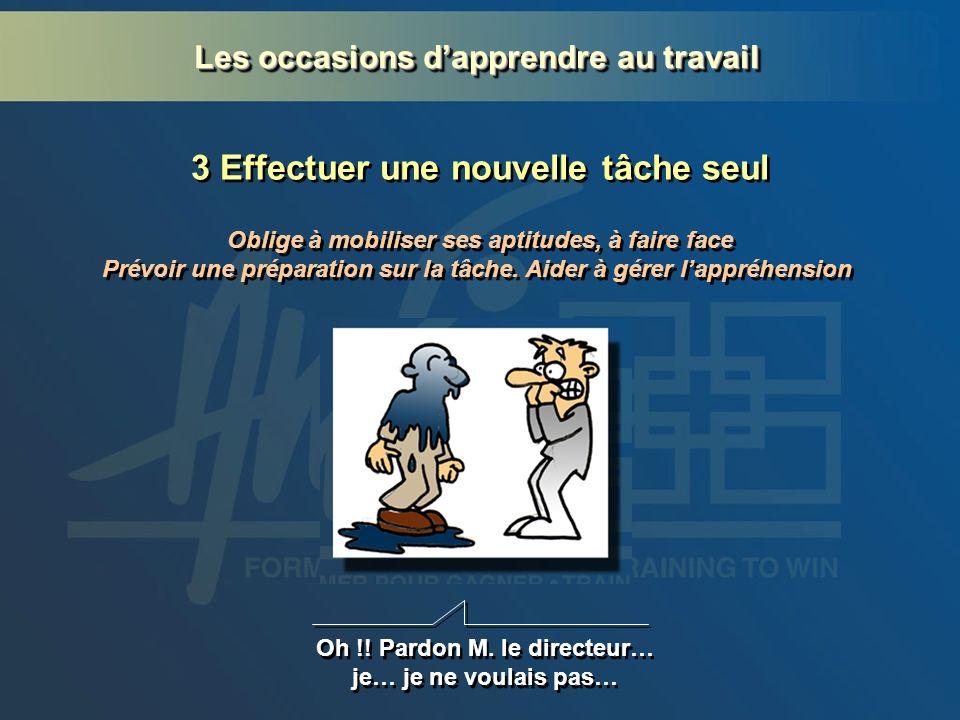 3 Effectuer une nouvelle tâche seul Oh !! Pardon M. le directeur… je… je ne voulais pas… Oblige à mobiliser ses aptitudes, à faire face Prévoir une pr