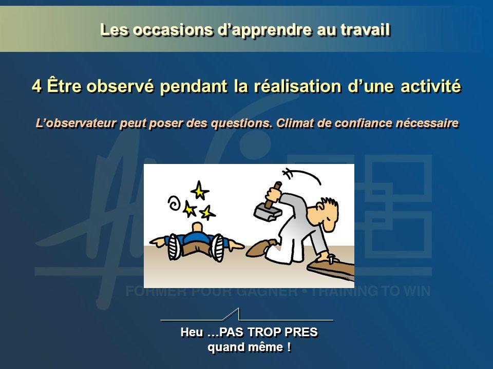 4 Être observé pendant la réalisation dune activité Heu …PAS TROP PRES quand même ! Lobservateur peut poser des questions. Climat de confiance nécessa