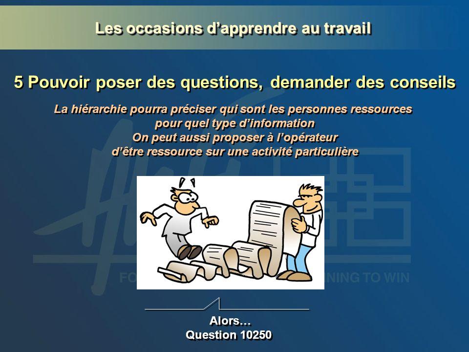 5 Pouvoir poser des questions, demander des conseils Alors… Question 10250 La hiérarchie pourra préciser qui sont les personnes ressources pour quel t