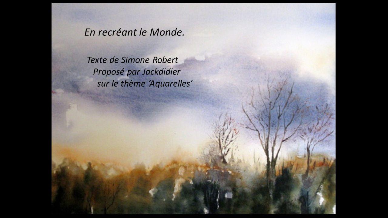 En recréant le Monde. Texte de Simone Robert Proposé par Jackdidier sur le thème Aquarelles
