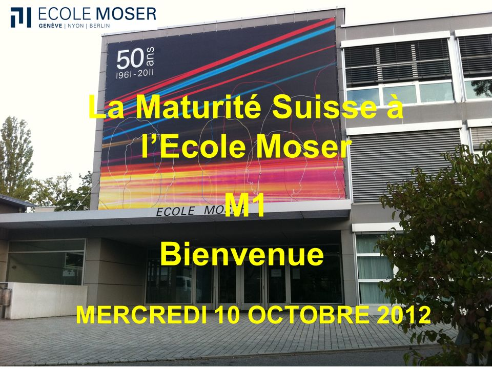 La Maturité Suisse à lEcole Moser M1 MERCREDI 10 OCTOBRE 2012 Bienvenue