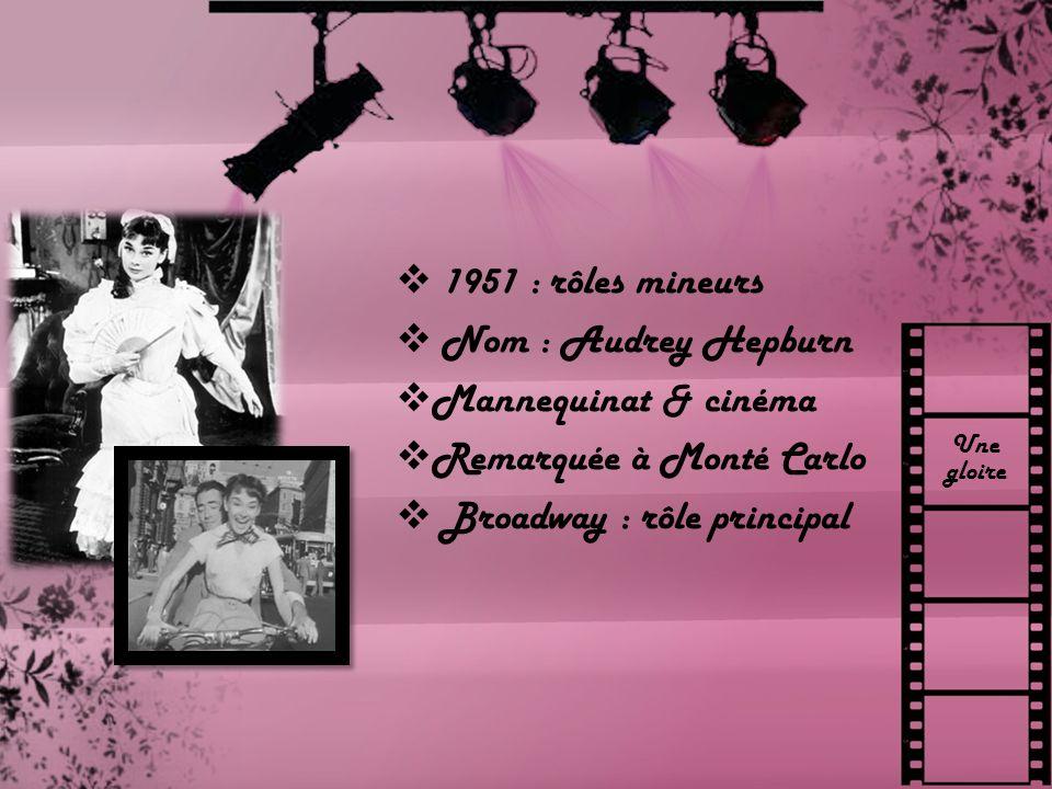 Une gloire 1951 : rôles mineurs Nom : Audrey Hepburn Mannequinat & cinéma Remarquée à Monté Carlo Broadway : rôle principal