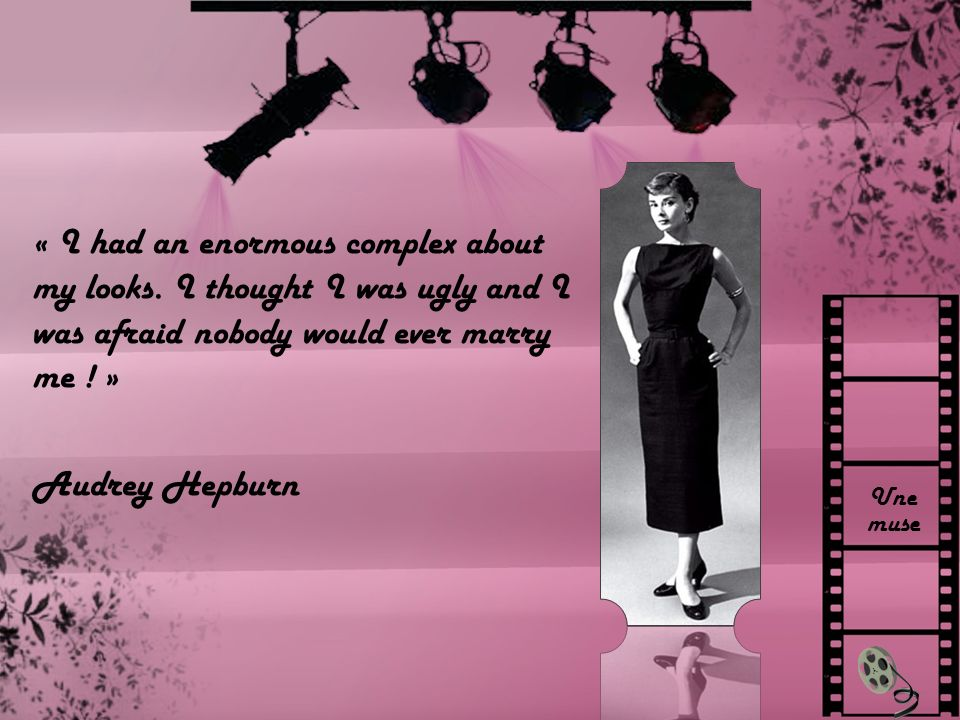 Une muse « I had an enormous complex about my looks. I thought I was ugly and I was afraid nobody would ever marry me ! » Audrey Hepburn