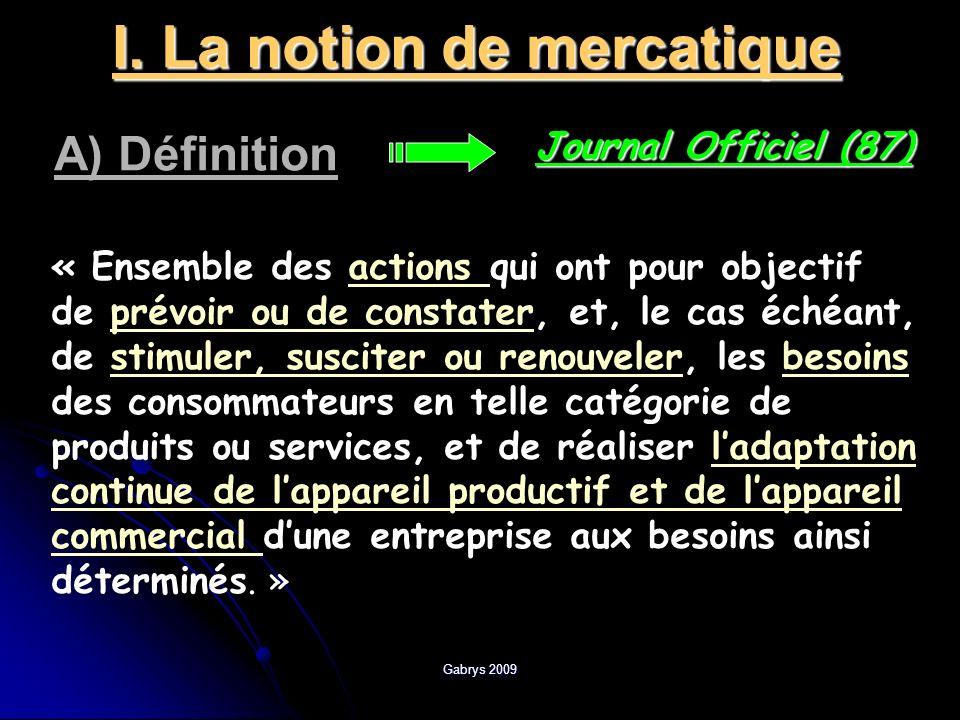Gabrys 2009 I. La notion de mercatique A) Définition Journal Officiel (87) « Ensemble des actions qui ont pour objectif de prévoir ou de constater, et