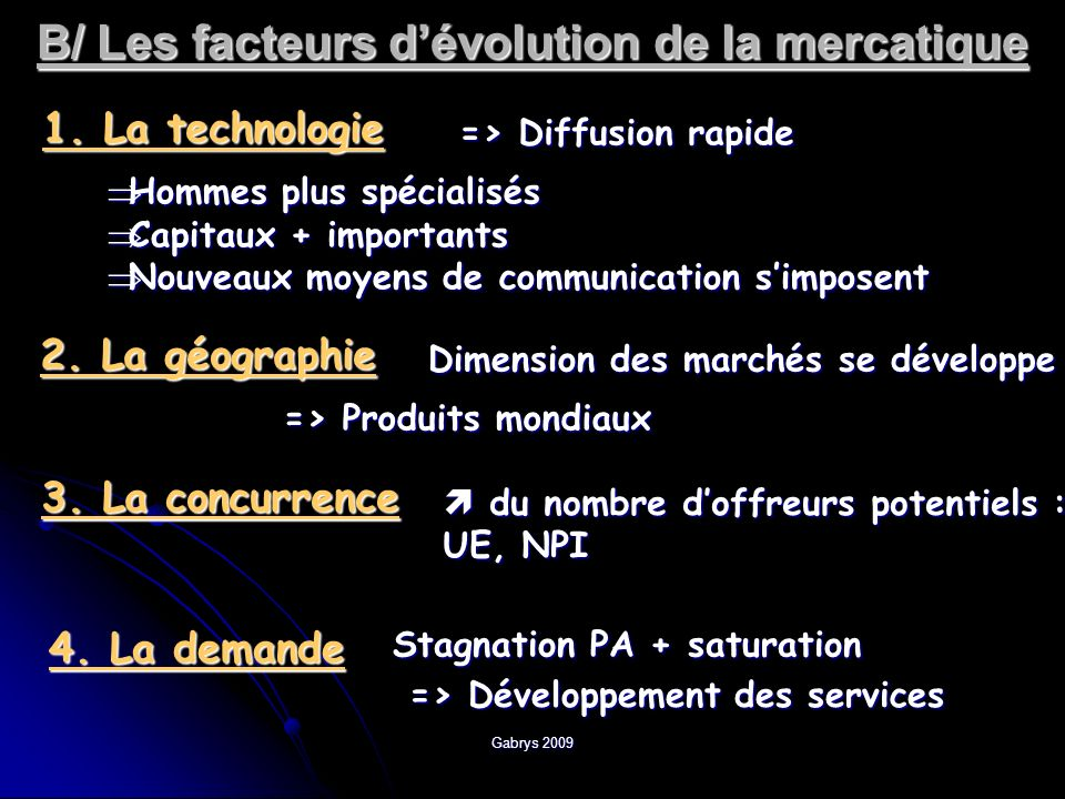 Gabrys 2009 B/ Les facteurs dévolution de la mercatique 1. La technologie => Diffusion rapide Hommes plus spécialisés Hommes plus spécialisés Capitaux